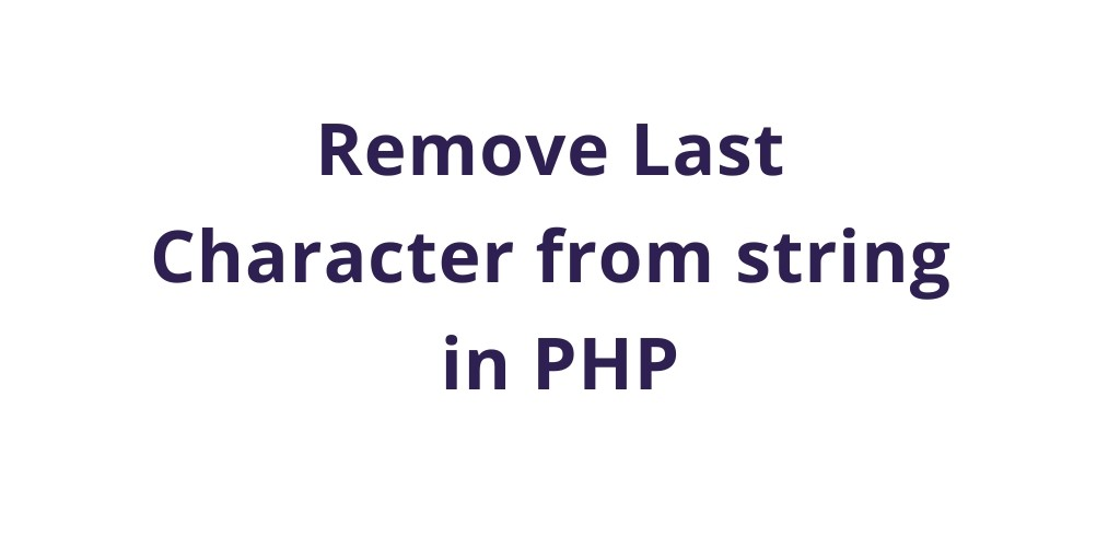 PHP Functions : Remove Last Character From String In PHP