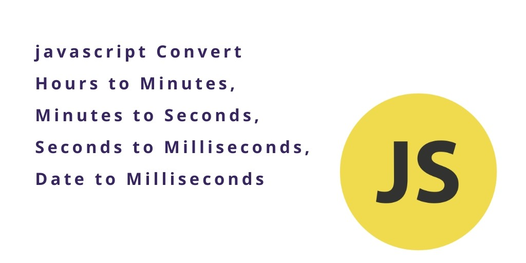 javascript Convert Hours to Minutes,Minutes to Seconds,date to Milliseconds -
