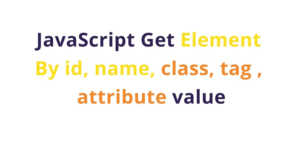 JavaScript Get Element By id, name, class, tag value