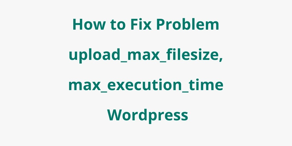 How to Fix Problem upload_max_filesize, max_execution_time PHP WordPress