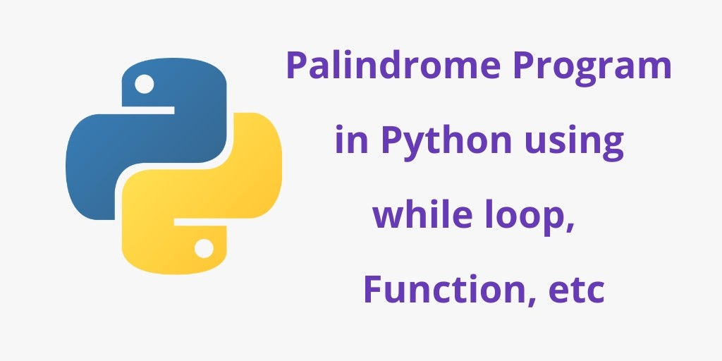 Palindrome Program in Python using while loop,  Function, etc