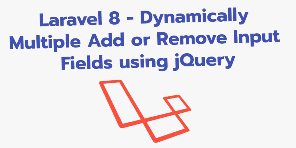 Laravel 8 – Dynamically Multiple Add or Remove Input Fields using jQuery