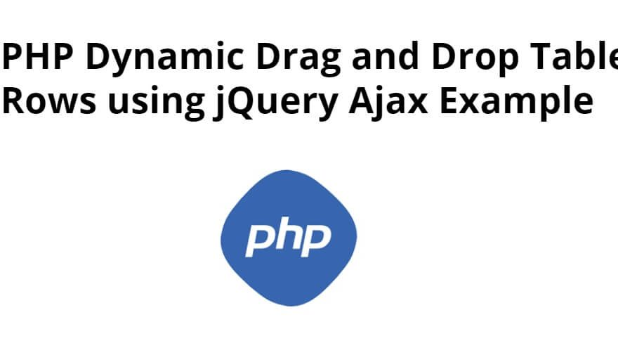 PHP Dynamic Drag and Drop Table Rows using jQuery Ajax Example