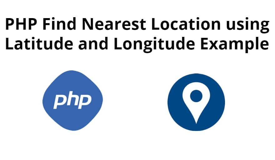 PHP Find Nearest Location using Latitude and Longitude Example