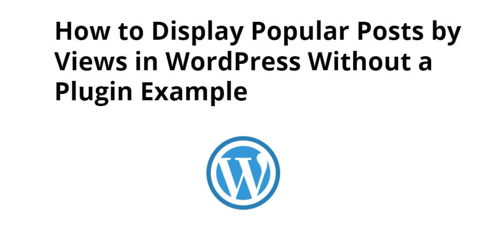 How to Display Popular Posts by Views in WordPress Without a Plugin Example