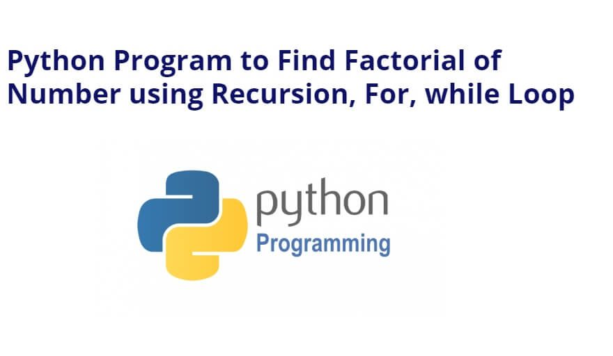 Python Program to Find Factorial of  Number using Recursion, For, while Loop